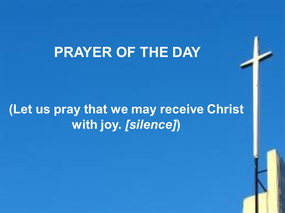 (Let us pray that we may receive Christ with joy. [silence])
